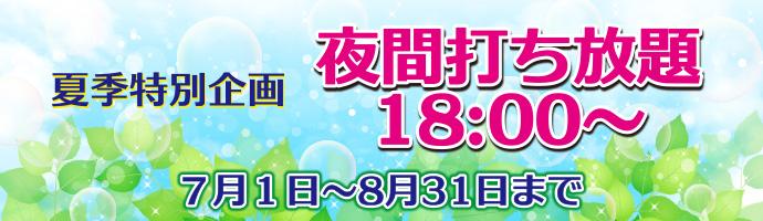 【夏季特別企画】夜間打ち放題18:00~7/1よりスタート!!