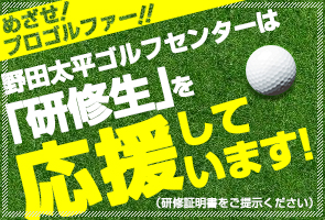 野田太平ゴルフセンターは研修生を応援しています。